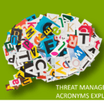 THREAT MANAGEMENT ACRONYMS EXPLAINED